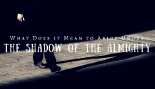 What Does it Mean to Abide Under the Shadow of the Almighty?