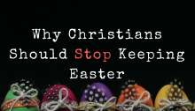 10 Compelling Reasons Christians Should Not Keep Easter