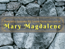 Powerful Lessons We Learn From the life of Mary Magdalene