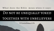 What Does it Mean to be Unequally Yoked Together with Unbelievers (II Corinthians 6:14-18)?