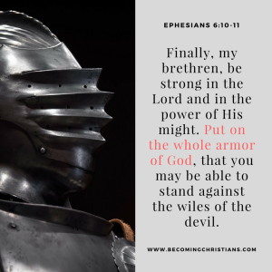 Finally, my brethren, be strong in the Lord and in the power of His might. Put on the whole armor of God, that you may be able to stand against the wiles of the devil.
