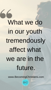 What we do in our youth tremendously affect what we are in the future