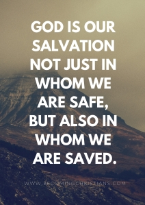 God is our salvation not just in whom we are safe, but also in whom we are saved.