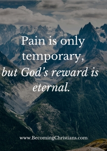 pain is temporary but God's reward is eternal.