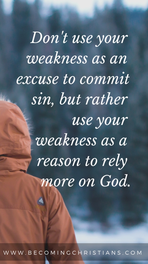 don't use your weakness as an excuse to commit sin, but rather use your weakness as a reason to rely more on god.