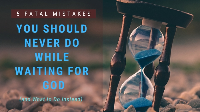 5 Fatal Mistakes You Should NEVER Do While Waiting for God (and What to Do Instead)