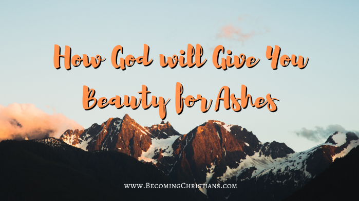 How God will Give You Beauty for Ashes