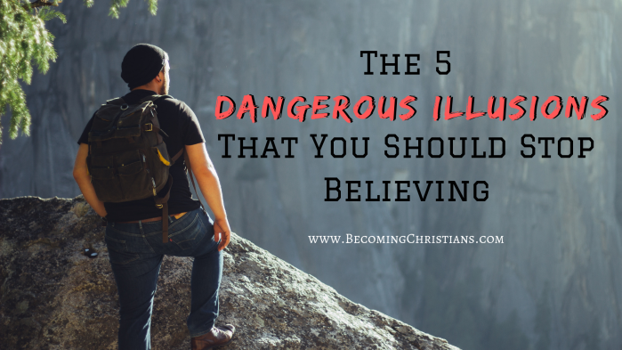 The 5 Deceitful Illusions That You Should Stop Believing
