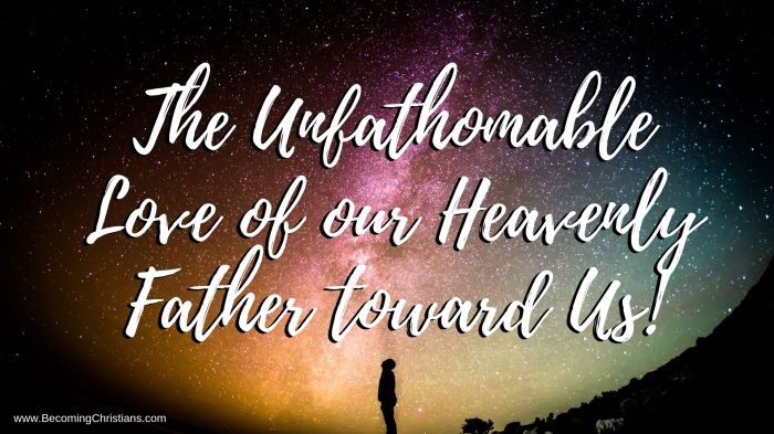The Unfathomable Love of our Heavenly Father toward Us!