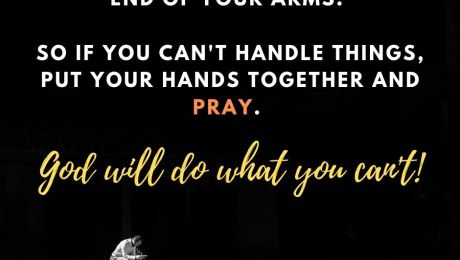 The best helping hands is at the end of your arms. So if you can't handle things, put your hands together and pray.