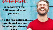 Quote Contentment is not always the fulfillment of what you want. It's the realization of how blessed you are for what you already have.