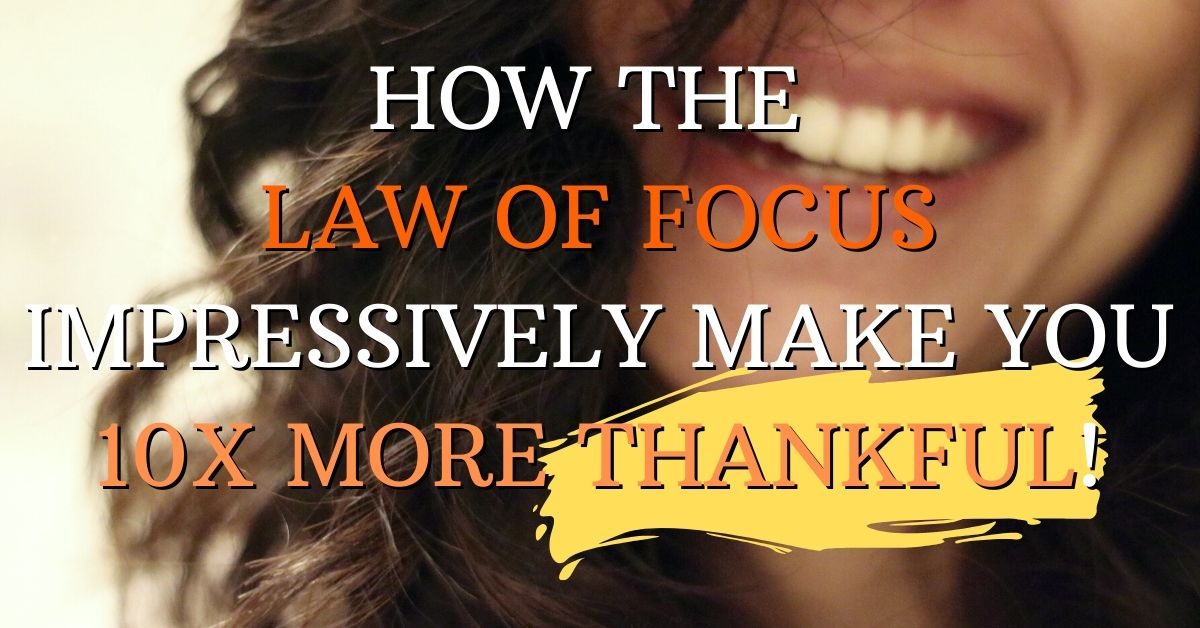 How the Law of Focus Impressively Make you 10x more Thankful!
