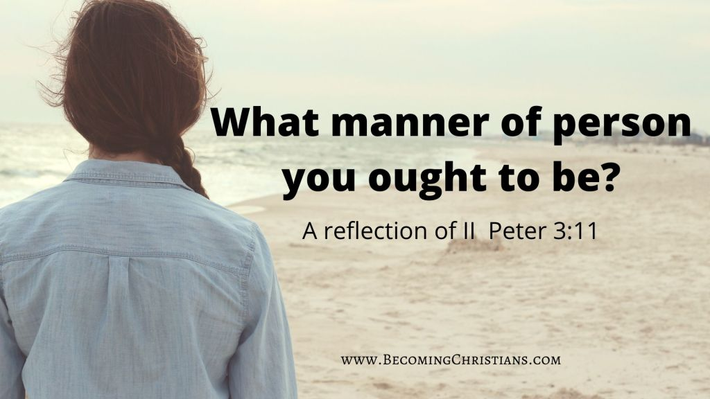 A reflection of II Peter 3:11 What manner of person you ought to be