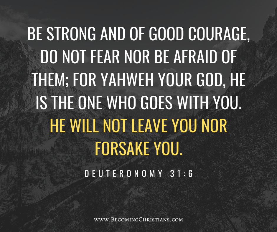 Be strong and of good courage, do not fear nor be afraid of them; for Yahweh your God, He is the One who goes with you. He will not leave you nor forsake you. Deuteronomy 31:6
