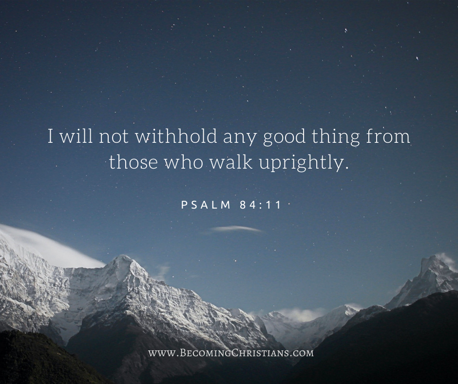 Psalm 84:11 I will not withhold any good thing from those who walk uprightly.
