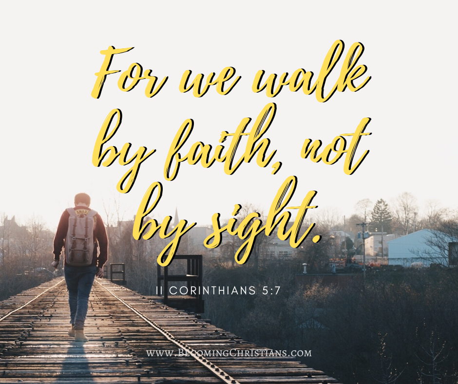 For we walk by faith, not by sight. II Corinthians 5:7