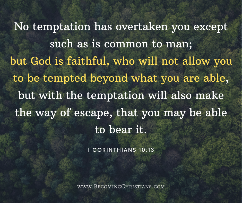 No temptation has overtaken you except such as is common to man; but God is faithful, who will not allow you to be tempted beyond what you are able, but with the temptation will also make the way of escape, that you may be able to bear it. I Corinthians 10:13