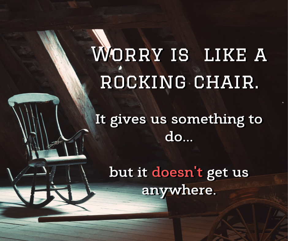 Worry is like a rocking chair. It gives us something to do, but it doesn't get us anywhere. quote