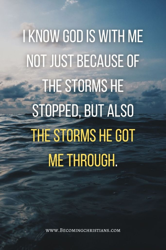 I know God is with me not just because of the storms he stopped, but also the storms He got me through.