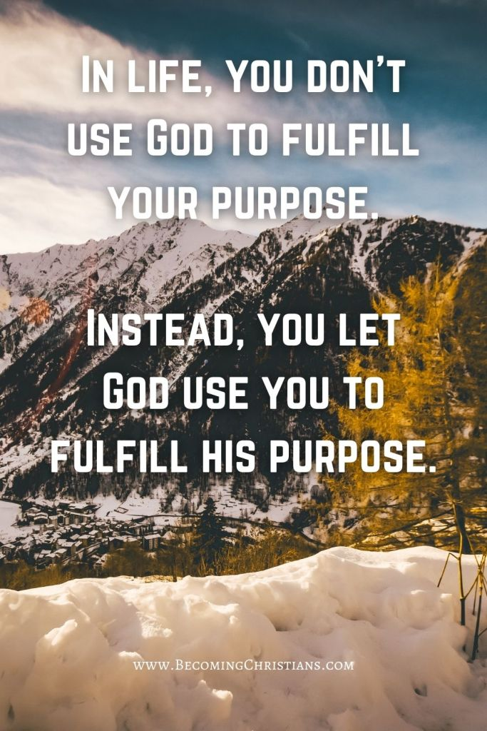 In life, you don't use God to fulfill your purpose.  Instead, you let God use you to fulfill his purpose.