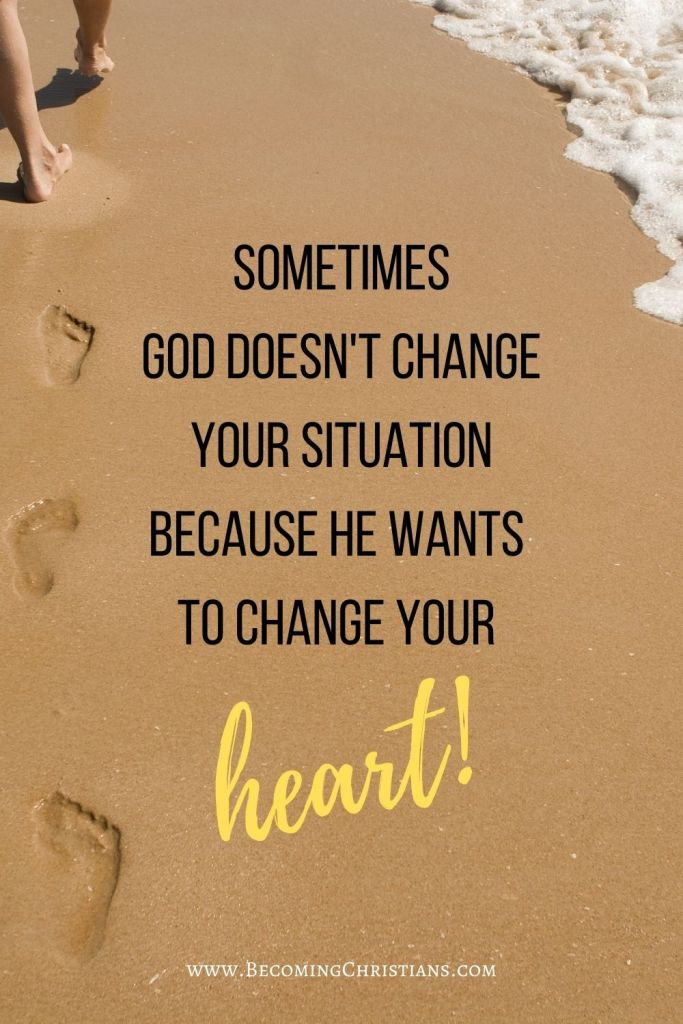 Sometimes God doesn't change your situation because He wants  to change your  heart.