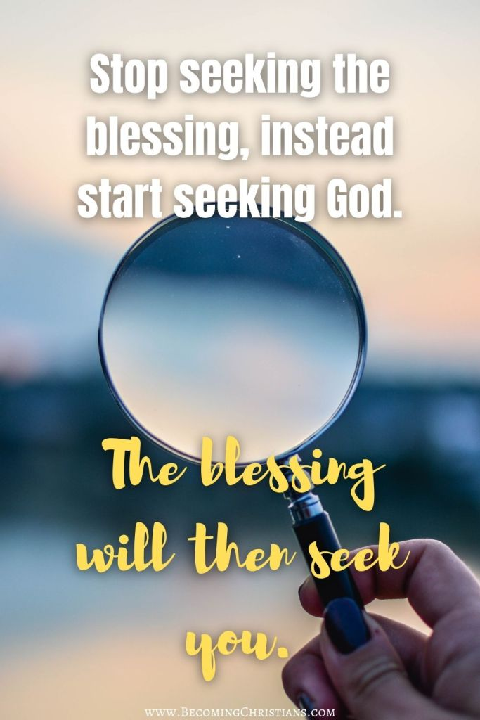 Stop seeking the blessing, instead start seeking God. The blessing will then seek you. Christian quotes.