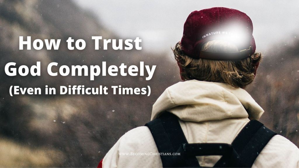 How to Trust God Completely (Even in Difficult Times): 7 Steps to Take