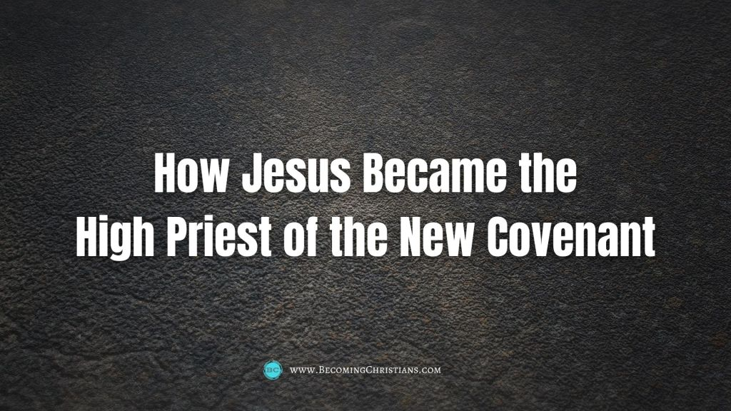 How Jesus Became the High Priest of the New Covenant