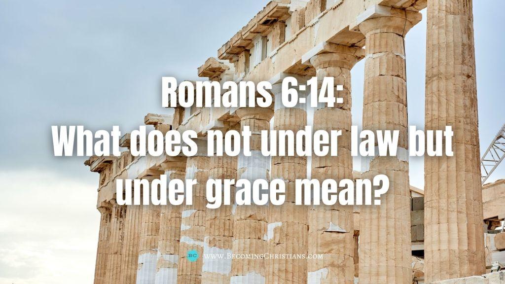 Romans 6:14: What does not under law but under grace mean?