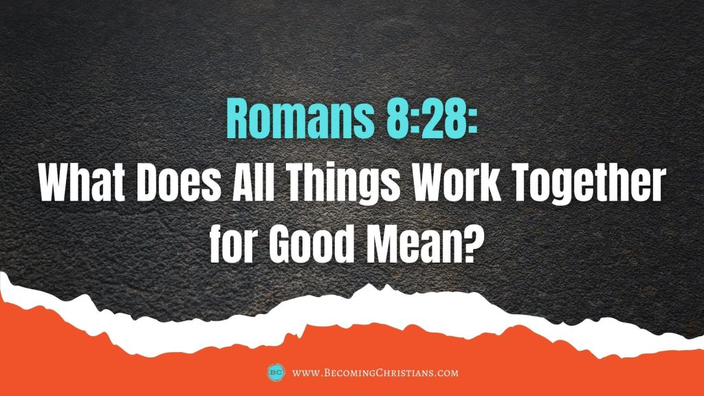 Romans 8:28: What Does All Things Work Together for Good Mean?