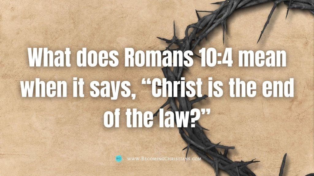 "What does Romans 10:4 mean when it says, ""Christ is the end of the law?"""