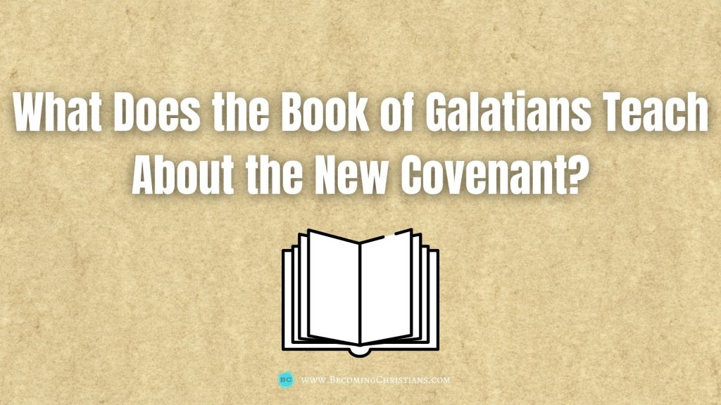 What Does the Book of Galatians Teach About the New Covenant?