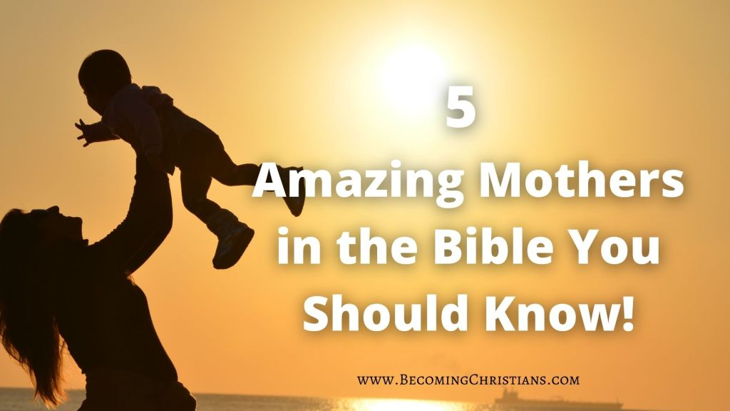 5 Amazing Mothers in the Bible You Should Know!