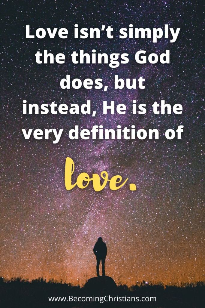 Love isn't simply the things God does, but instead, He is the very definition of love. quote